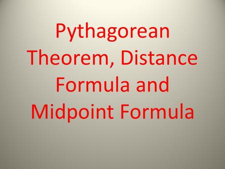 Pythagorean Theorem, Distance Formula and Midpoint Formula.