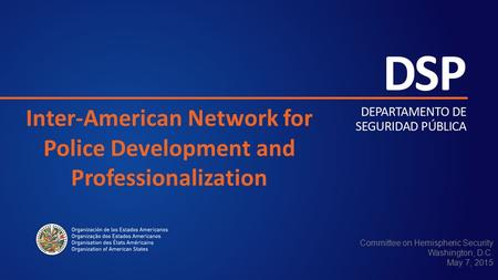 Inter-American Network for Police Development and Professionalization Committee on Hemispheric Security Washington, D.C. May 7, 2015.