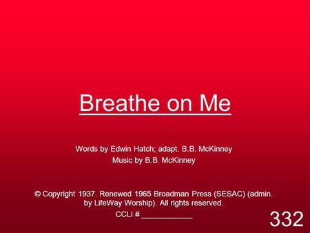 Breathe on Me Words by Edwin Hatch; adapt. B.B. McKinney Music by B.B. McKinney © Copyright 1937. Renewed 1965 Broadman Press (SESAC) (admin. by LifeWay.