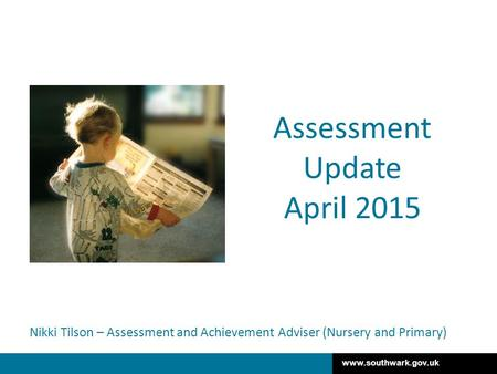 Www.southwark.gov.uk Nikki Tilson – Assessment and Achievement Adviser (Nursery and Primary) Assessment Update April 2015.