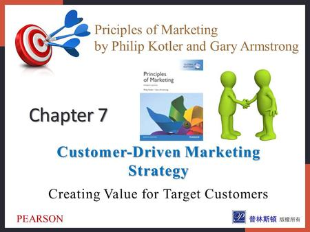 Customer-Driven Marketing Strategy Creating Value for Target Customers Chapter 7 Priciples of Marketing by Philip Kotler and Gary Armstrong PEARSON.