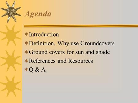 Agenda  Introduction  Definition, Why use Groundcovers  Ground covers for sun and shade  References and Resources  Q & A.