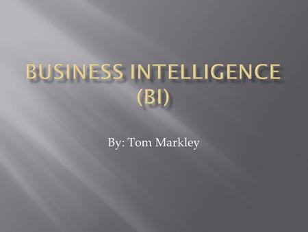 By: Tom Markley.  What is Business Intelligence?  When did Business Intelligence begin?  How is Business Intelligence used today?  Where is Business.