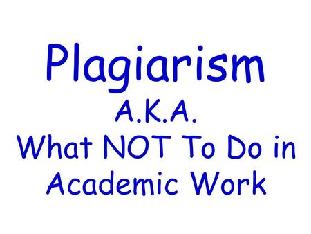 Plagiarism A.K.A. What NOT To Do in Academic Work
