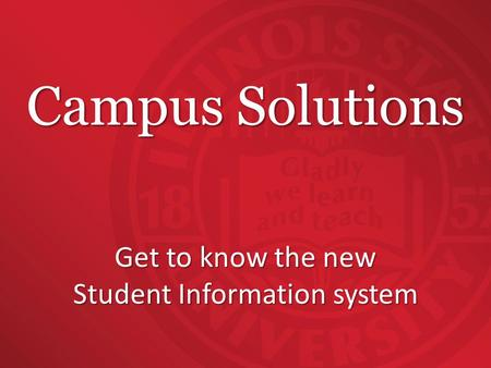 Campus Solutions Get to know the new Student Information system.