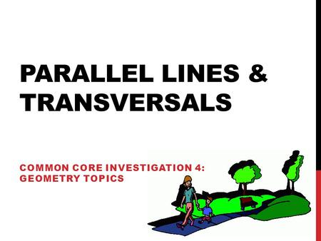 PARALLEL LINES & TRANSVERSALS COMMON CORE INVESTIGATION 4: GEOMETRY TOPICS.