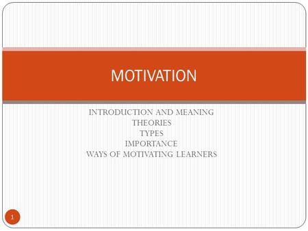 INTRODUCTION AND MEANING THEORIES TYPES IMPORTANCE WAYS OF MOTIVATING LEARNERS MOTIVATION 1.