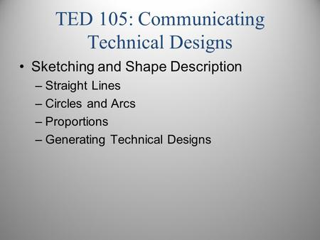 TED 105: Communicating Technical Designs Sketching and Shape Description –Straight Lines –Circles and Arcs –Proportions –Generating Technical Designs.