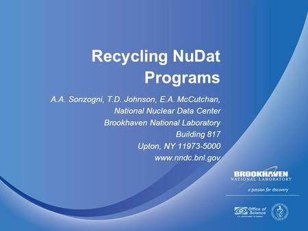 Recycling NuDat Programs A.A. Sonzogni, T.D. Johnson, E.A. McCutchan, National Nuclear Data Center Brookhaven National Laboratory Building 817 Upton, NY.