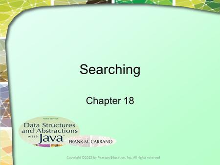 Searching Chapter 18 Copyright ©2012 by Pearson Education, Inc. All rights reserved.