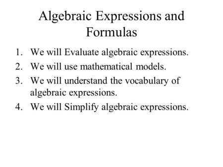 Algebraic Expressions and Formulas 1.We will Evaluate algebraic expressions. 2.We will use mathematical models. 3.We will understand the vocabulary of.