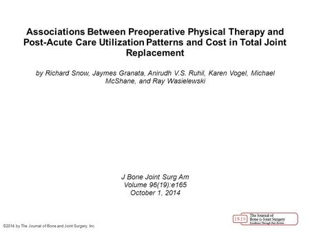 Associations Between Preoperative Physical Therapy and Post-Acute Care Utilization Patterns and Cost in Total Joint Replacement by Richard Snow, Jaymes.