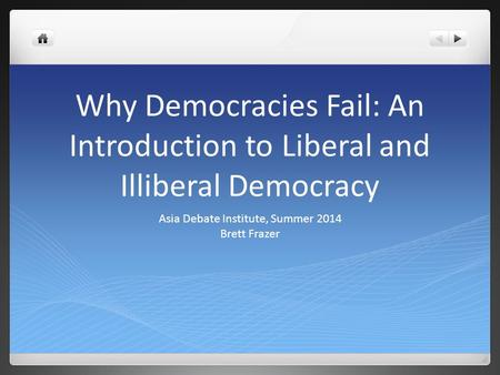 Why Democracies Fail: An Introduction to Liberal and Illiberal Democracy Asia Debate Institute, Summer 2014 Brett Frazer.