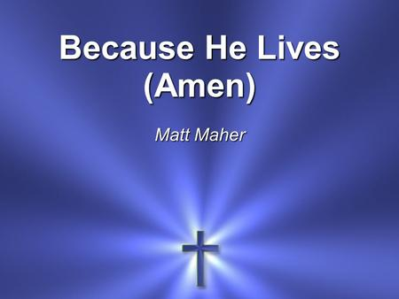 Because He Lives (Amen) Matt Maher. I believe in the Son I believe in the risen One I believe I overcome By the power of His blood.