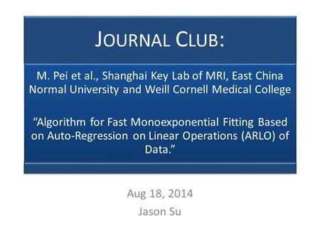 "J OURNAL C LUB : M. Pei et al., Shanghai Key Lab of MRI, East China Normal University and Weill Cornell Medical College ""Algorithm for Fast Monoexponential."