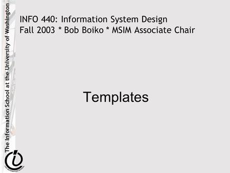 The Information School at the University of Washington INFO 440: Information System Design Fall 2003 * Bob Boiko * MSIM Associate Chair Templates.