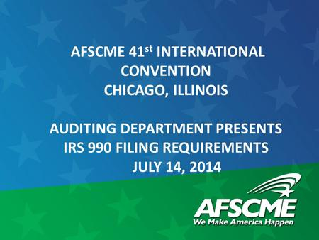 AFSCME 41 st INTERNATIONAL CONVENTION CHICAGO, ILLINOIS AUDITING DEPARTMENT PRESENTS IRS 990 FILING REQUIREMENTS JULY 14, 2014.