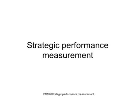 FDM6 Strategic performance measurement Strategic performance measurement.
