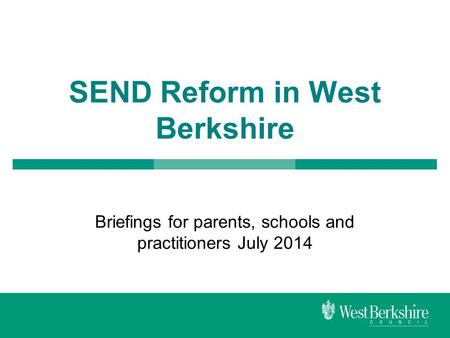 SEND Reform in West Berkshire Briefings for parents, schools and practitioners July 2014.
