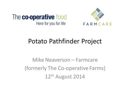 Potato Pathfinder Project Mike Neaverson – Farmcare (formerly The Co-operative Farms) 12 th August 2014.