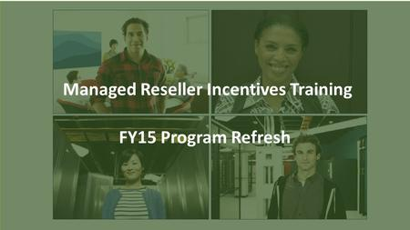 Managed Reseller Incentives Training FY15 Program Refresh.