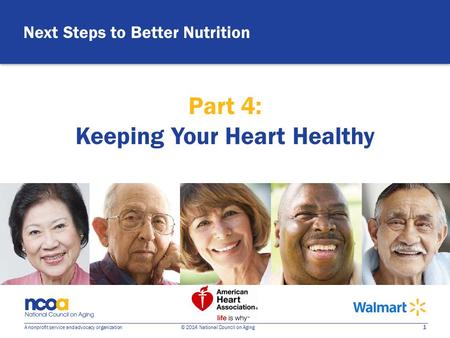 1 A nonprofit service and advocacy organization © 2014 National Council on Aging Next Steps to Better Nutrition Part 4: Keeping Your Heart Healthy.