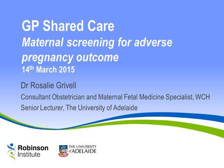 Dr Rosalie Grivell Consultant Obstetrician and Maternal Fetal Medicine Specialist, WCH Senior Lecturer, The University of Adelaide GP Shared Care Maternal.