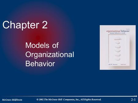 McGraw-Hill/Irwin © 2002 The McGraw-Hill Companies, Inc., All Rights Reserved. 2-1 Chapter 2 Models of Organizational Behavior.