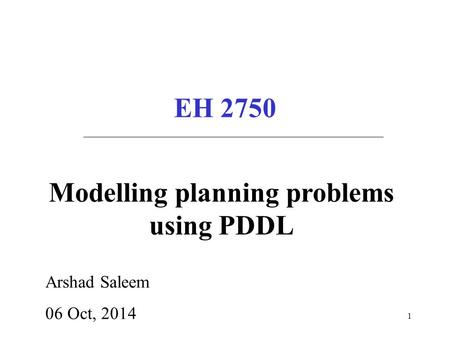 EH 2750 Arshad Saleem 06 Oct, 2014 Modelling planning problems using PDDL 1.