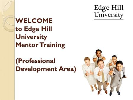WELCOME to Edge Hill University Mentor Training (Professional Development Area) WELCOME to Edge Hill University Mentor Training (Professional Development.