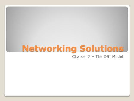 Networking Solutions Chapter 2 – The OSI Model. The Layered Approach Similar to a company like ◦ Advantages ◦Divides the network into ◦Multiple vendors.