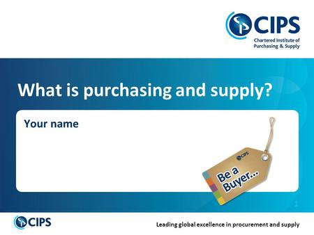 Leading global excellence in procurement and supply 1 What is purchasing and supply? Your name.