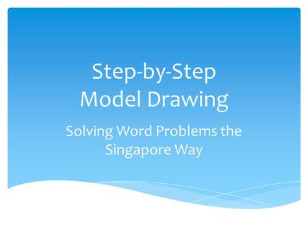Step-by-Step Model Drawing Solving Word Problems the Singapore Way.