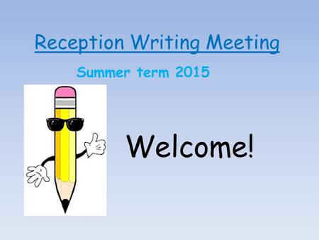 Reception Writing Meeting Summer term 2015 Welcome!