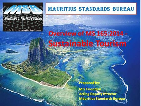 MAURITIUS STANDARDS BUREAU Overview of MS 165:2014 - Sustainable Tourism Prepared by: M Y Foondun Acting Deputy Director Mauritius Standards Bureau.
