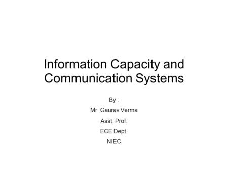 Information Capacity and Communication Systems By : Mr. Gaurav Verma Asst. Prof. ECE Dept. NIEC.