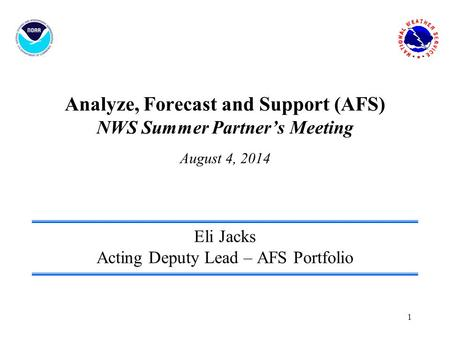 1 Analyze, Forecast and Support (AFS) NWS Summer Partner's Meeting August 4, 2014 Eli Jacks Acting Deputy Lead – AFS Portfolio.