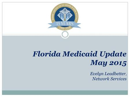 Florida Medicaid Update May 2015 Evelyn Leadbetter, Network Services.
