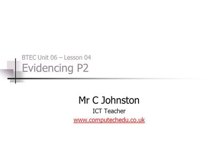 BTEC Unit 06 – Lesson 04 Evidencing P2 Mr C Johnston ICT Teacher www.computechedu.co.uk.