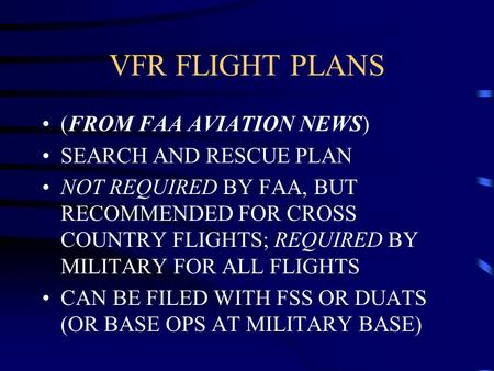 VFR FLIGHT PLANS (FROM FAA AVIATION NEWS) SEARCH AND RESCUE PLAN NOT REQUIRED BY FAA, BUT RECOMMENDED FOR CROSS COUNTRY FLIGHTS; REQUIRED BY MILITARY FOR.