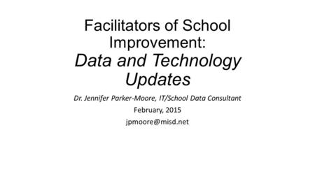 Facilitators of School Improvement: Data and Technology Updates Dr. Jennifer Parker-Moore, IT/School Data Consultant February, 2015
