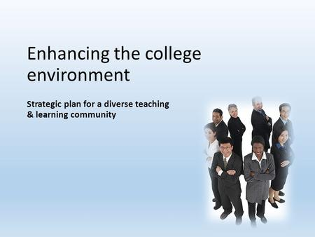 Enhancing the college environment Strategic plan for a diverse teaching & learning community.