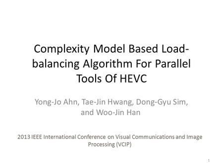 Complexity Model Based Load- balancing Algorithm For Parallel Tools Of HEVC Yong-Jo Ahn, Tae-Jin Hwang, Dong-Gyu Sim, and Woo-Jin Han 2013 IEEE International.