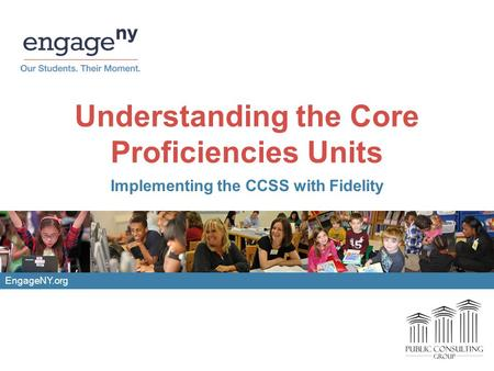 Understanding the Core Proficiencies Units Implementing the CCSS with Fidelity EngageNY.org.