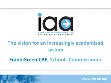 The vision for an increasingly academised system Frank Green CBE, Schools Commissioner.