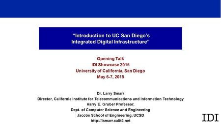 """Introduction to UC San Diego's Integrated Digital Infrastructure"" Opening Talk IDI Showcase 2015 University of California, San Diego May 6-7, 2015 Dr."
