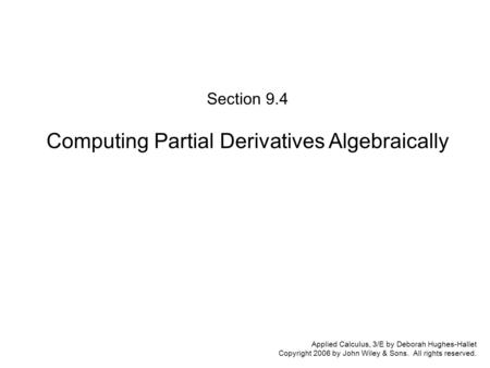 Applied Calculus, 3/E by Deborah Hughes-Hallet Copyright 2006 by John Wiley & Sons. All rights reserved. Section 9.4 Computing Partial Derivatives Algebraically.