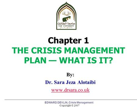 Copyright © 2007 EDWARD DEVLIN, Crisis Management By: Dr. Sara Jeza Alotaibi www.drsara.co.uk 1 Chapter 1 THE CRISIS MANAGEMENT PLAN — WHAT IS IT?