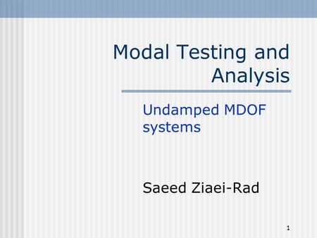 1 Modal Testing and Analysis Undamped MDOF systems Saeed Ziaei-Rad.