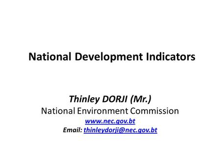 National Development Indicators Thinley DORJI (Mr.) National Environment Commission